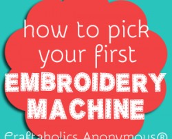 Crafters weigh in: How to Pick your first Embroidery Machine at Craftaholics Anonymous